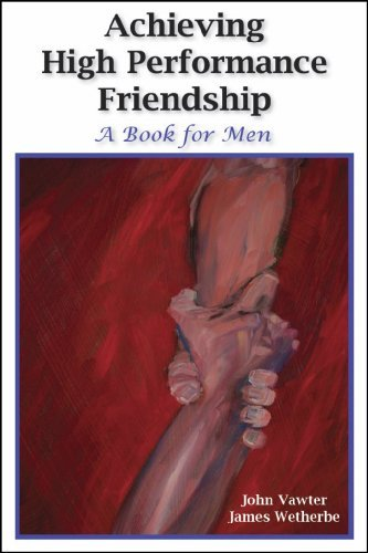 Achieving High Performance Friendship: A Book for Men  by  John Vawter