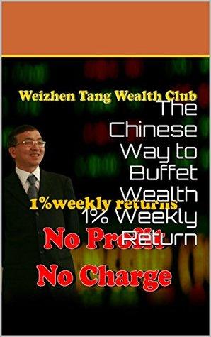 The Chinese Way to Buffet Wealth 1% Weekly Return: Weizhen Tang, the King of 1%  by  Weizhen Tang