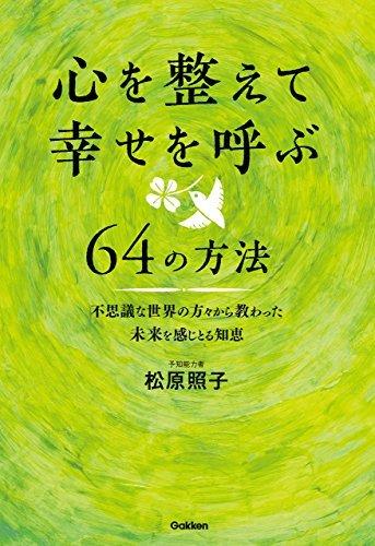心を整えて幸せを呼ぶ64の方法 不思議な世界の方々から教わった未来を感じとる知恵  by  松原 照子