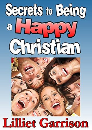 Secrets To Being A Happy Christian  by  Lilliet Garrison