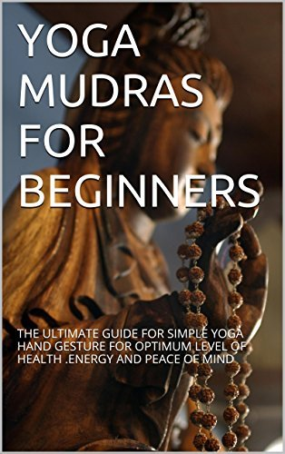 YOGA MUDRAS FOR BEGINNERS: THE ULTIMATE GUIDE FOR SIMPLE YOGA HAND GESTURE FOR OPTIMUM LEVEL OF HEALTH .ENERGY AND PEACE OF MIND  by  RAHUL VED