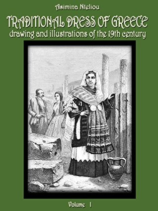 TRADITIONAL DRESS OF GREECE: DRAWING AND ILLUSTRATIONS OF THE 19TH CENTURY VOL: I ATTIKI, ATHENS, AEGEAN GREEK ISLANDS, PELOPONNESE Asimina Nteliou