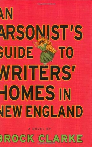 Search for The Arsonists Guide to the Homes of New England  by  Brock Clarke