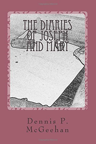 The Diaries of Joseph and Mary: Based on the Stories Widely Known During the Time of the Early Church. Dennis P. McGeehan