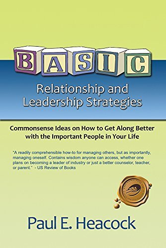 BASIC Relationship and Leadership Strategies: Commonsense Ideas on How to Get Along Better with the Important People in Your Life  by  Paul E. Heacock