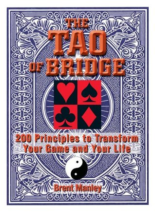 Tao Of Bridge: 200 Principles To Transform Your Game And Your Life Brent Manley