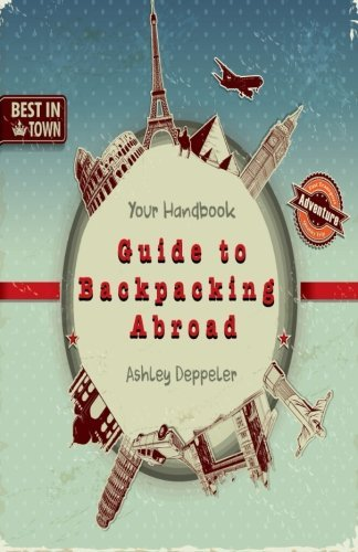Your Handbook Guide to Backpacking Abroad Ashley Deppeler