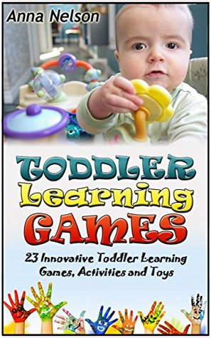 Toddler Learning Games: 23 Innovative Toddler Learning Games, Activities and Toys Anna Nelson