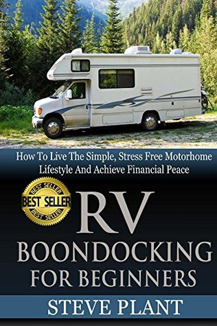 RV Boondocking For Beginners: How To Live The Simple, Stress Free Motorhome Lifestyle And Achieve Financial Peace (Camping Guide, Rv Living, Trailersteading, ... Kit, Campers And RV, Campers RV Book 1) Steve Plant