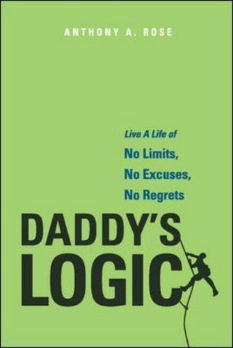 Daddys Logic: Live A Life of No Limits, No Excuses, No Regrets  by  Anthony A. Rose