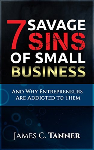 The 7 Savage Sins Of Small Business And Why Entrepreneurs Are Addicted To Them James C. Tanner