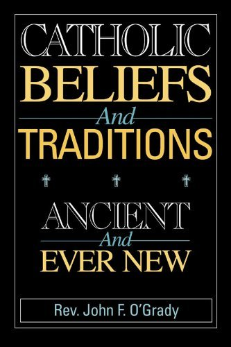 Catholic Beliefs and Traditions: Ancient and Ever New  by  John F. OGrady