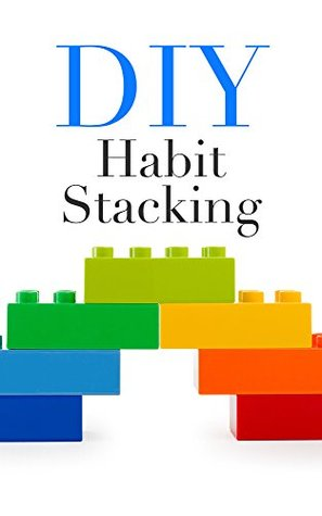 DIY Habit Stacking: How To Stack Small, Daily Habits To Create The Life You Desire Estella Williams