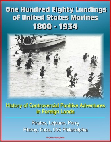 One Hundred Eighty Landings of United States Marines 1800 - 1934: History of Controversial Punitive Adventures in Foreign Lands, Pirates, Lejeune, Perry, Fitzroy, Cuba, USS Philadelphia Department of Defense (DoD)