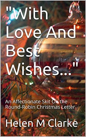 With Love And Best Wishes...: An Affectionate Skit On the Round-Robin Christmas Letter  by  Helen M Clarke