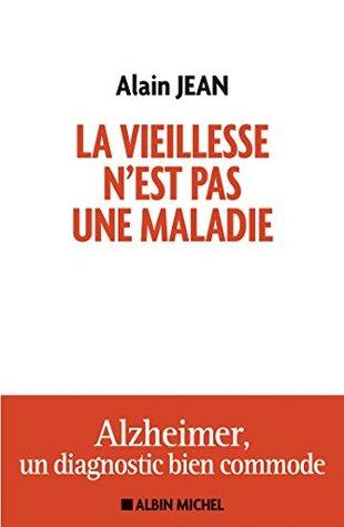 La vieillesse nest pas une maladie : Alzheimer, un diagnostic bien commode Alain Jean