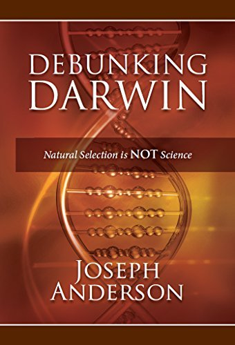 Debunking Darwin: Natural Selection Is Not Science Joseph Anderson