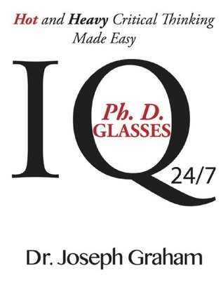 Ph. D. Glasses: IQ: Hot and Heavy Critical Thinking Made Easy Joseph Graham