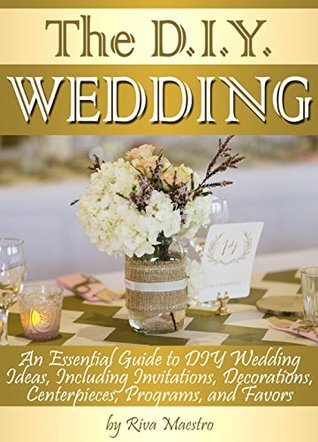 The DIY Wedding: An Essential Guide to DIY Wedding Ideas, Including Invitations, Decorations, Centerpieces, Programs, and Favors  by  Riva Maestro