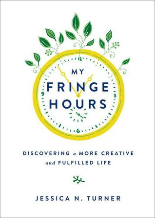 My Fringe Hours: Discovering a More Creative and Fulfilled Life Jessica N. Turner