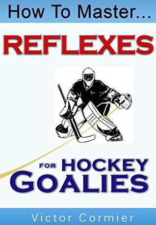 How To Master Reflexes For Hockey Goalies  by  Victor Cormier