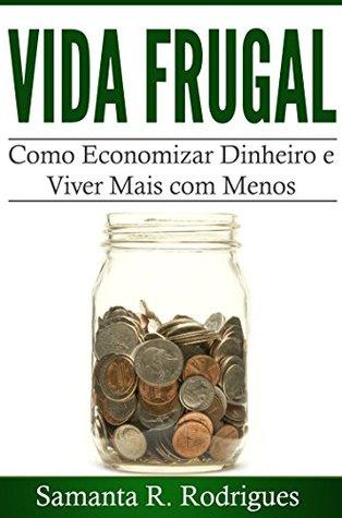 Vida Frugal: Como Economizar Dinheiro e Viver Mais com Menos Samanta R. Rodrigues