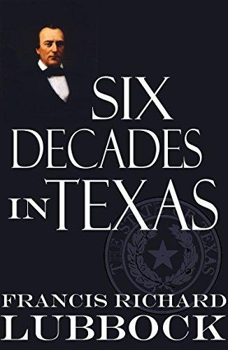 Six Decades in Texas (Abridged, Annotated): Memoir of Francis Richard Lubbock Francis Richard Lubbock