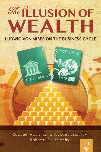 The Illusion of Wealth: Ludwig von Mises on the Business Cycle Ludwig von Mises