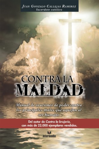 Contra la maldad: Manual de oraciones de poder contra los principales males que aquejan al ser humano Juan Gonzalo Callejas