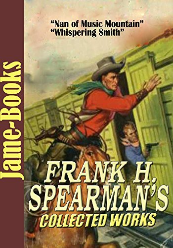 Frank H. Spearmans Collected Works: Whispering Smith, Held for Orders, Robert Kimberly, and More! (6 Novels 21 Short Story) Frank H. Spearman