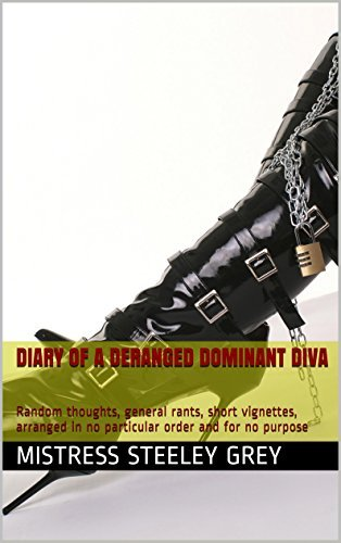 Diary of a Deranged Dominant Diva: Random thoughts, general rants, short vignettes, arranged in no particular order and for no purpose  by  Mistress Steeley Grey