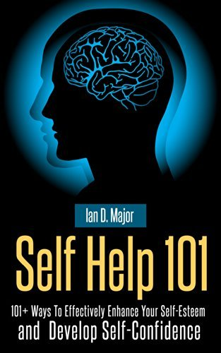 Self Help 101 Plus: 101+ Ways To Effectively Enhance Your Self-Esteem and Develop Self-Confidence  by  Ian D. Major