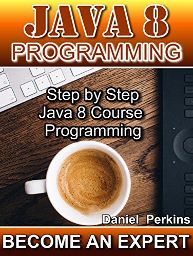 JAVA 8 PROGRAMMING: Step Step Java 8 Course Programming (BECOME AN EXPERT Book 1) by Daniel Perkins