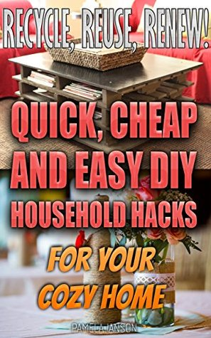 Recycle, Reuse, Renew! 25+ Quick, Cheap and Easy DIY Household Hacks For Your Cozy Home: Pamela Ianson