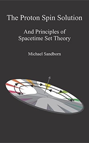The Proton Spin Solution: And Principles of Space-Time Set Theory Michael Sandborn