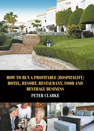 How to Run a Profitable (Hospitality) Hotel, Resort, Restaurant, Food and Beverage Business Peter Clarke