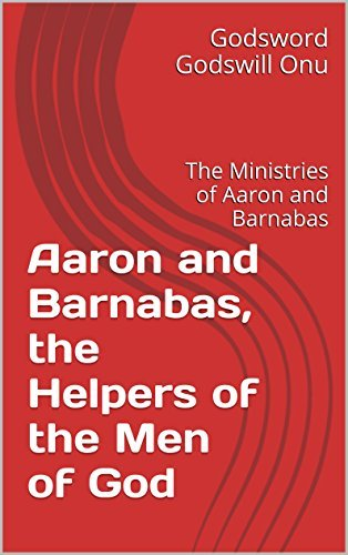 Aaron and Barnabas, the Helpers of the Men of God: The Ministries of Aaron and Barnabas Godsword Godswill Onu