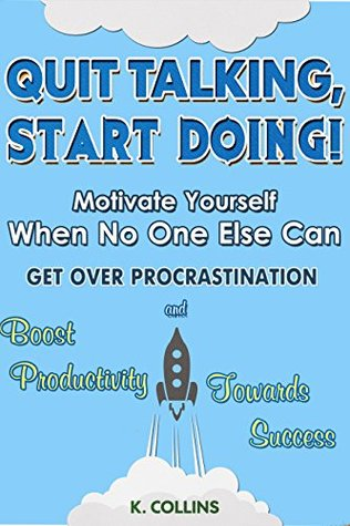 Quit Talking, Start Doing! Motivate Yourself When No One Else Can: Get Over Procrastination and Boost Productivity towards Success  by  Kathy Collins