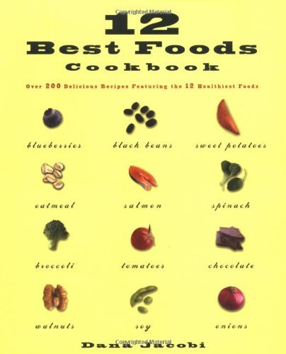 12 Best Foods Cookbook: Over 200 Delicious Recipes Featuring the 12 Healthiest Foods Dana Jacobi