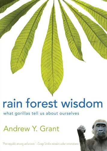Rain Forest Wisdom: What Gorillas Tell Us About Ourselves  by  Andrew Grant