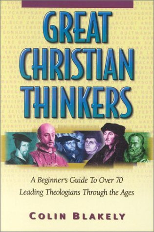 Great Christian Thinkers: A Beginners Guide to Over 70 Leading Theologians Through the Ages Colin Blakely