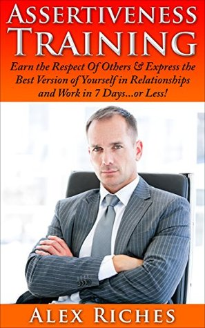 Assertiveness: Assertiveness Training: Earn The Respect Of Other & Express The Best Version Of Yourself In Relationships And Work In 7 Days...Or Less! (assertiveness ... self esteem, self confidence Book 1)  by  Alex Riches