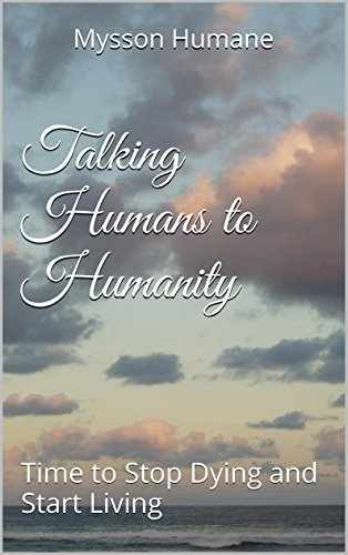 Talking Humans to Humanity: Time to Stop Dying and Start Living Mysson Humane