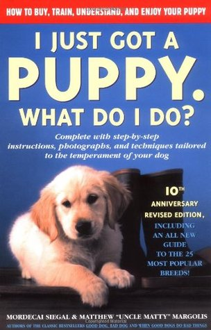 I Just Got a Puppy.: What Do I Do? Mordecai Siegal