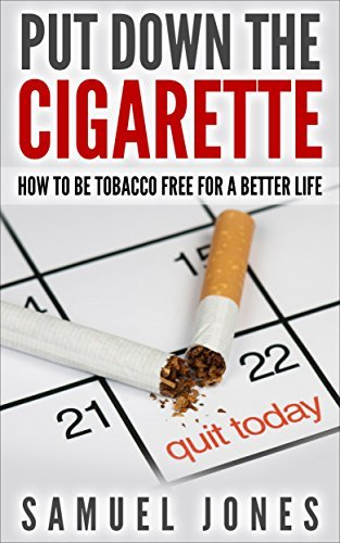 Put Down The Cigarette: How To Quit Smoking And Be Tobacco Free For A Better Life  by  Samuel Jones