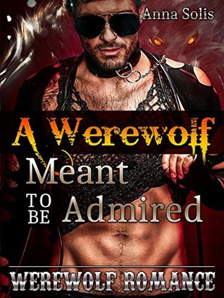 ROMANCE: WEREWOLF ROMANCE:A Werewolf Meant to Be Admired (Romance, Werewolf Police Shifter Marriage Romance Collection) Anna Solis
