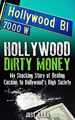 Hollywood Dirty Money: My Shocking Story of Dealing Cocaine to Hollywoods High Society  by  Just Ryan