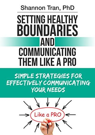 Setting Healthy Boundaries: And Communicating Them Like a Pro  by  Dr. Shannon Tran (PhD)