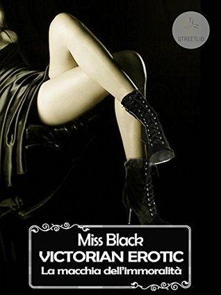 Victorian Erotic, La macchia dellimmoralità  by  Miss Black