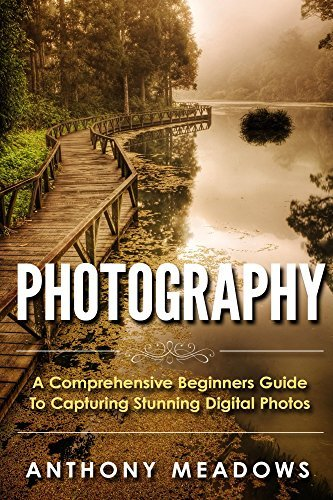 Photography: A Comprehensive Guide To Capturing Stunning Digital Photos  by  Anthony Meadows